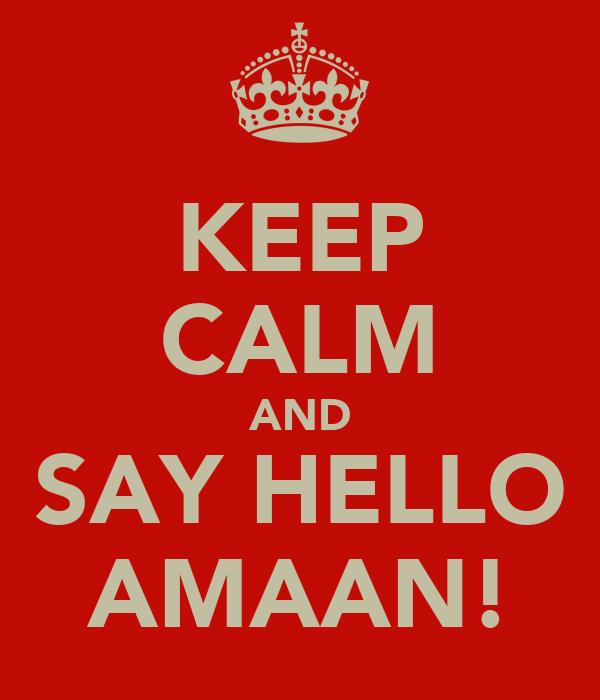KEEP CALM AND SAY HELLO AMAAN!