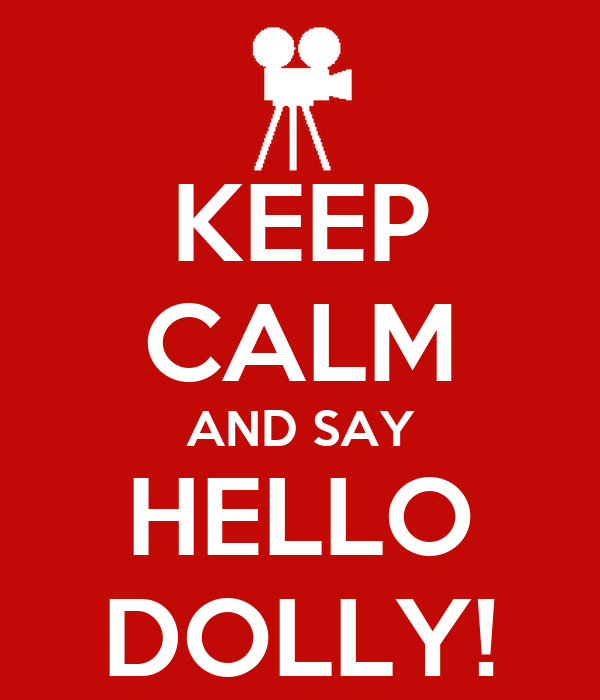KEEP CALM AND SAY HELLO DOLLY!