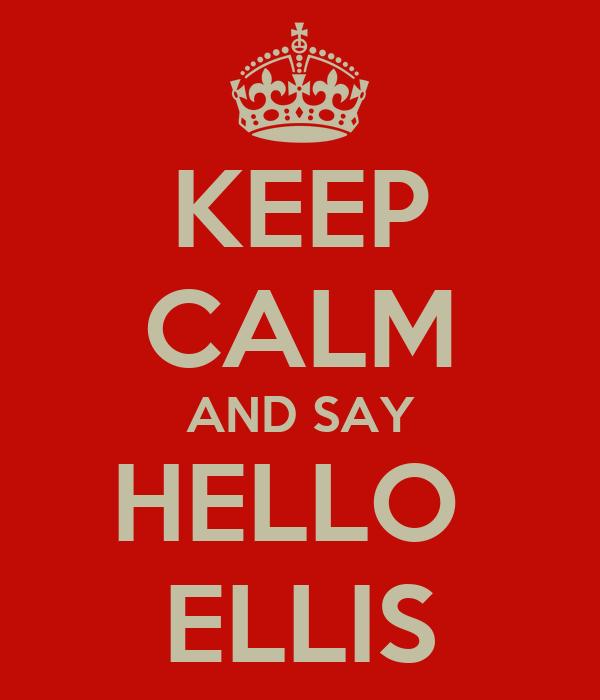 KEEP CALM AND SAY HELLO  ELLIS