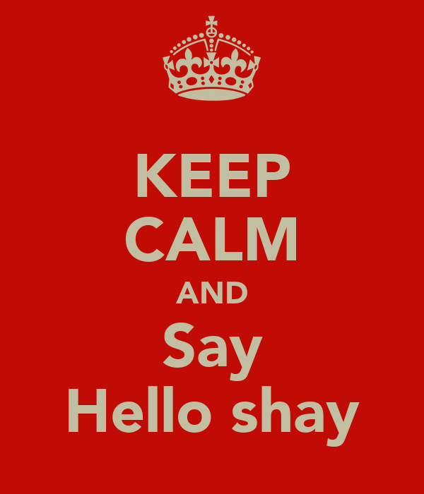 KEEP CALM AND Say Hello shay