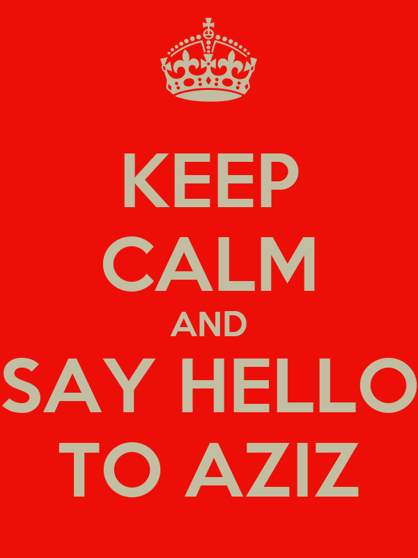 KEEP CALM AND SAY HELLO TO AZIZ