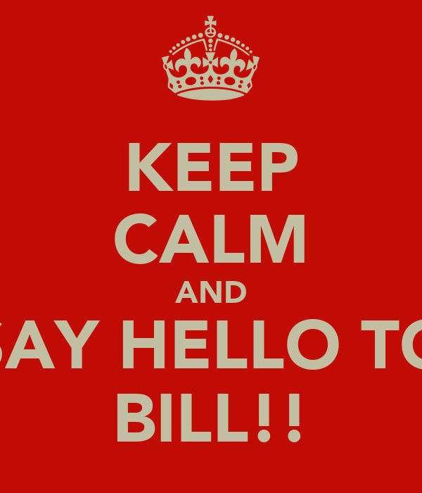 KEEP CALM AND SAY HELLO TO BILL!!