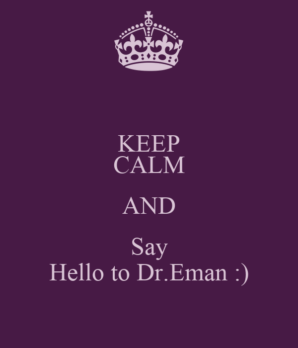KEEP CALM AND Say Hello to Dr.Eman :)
