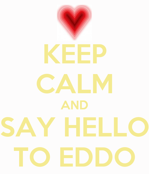 KEEP CALM AND SAY HELLO TO EDDO