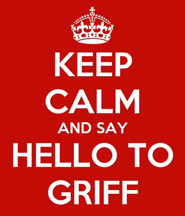 KEEP CALM AND SAY HELLO TO GRIFF