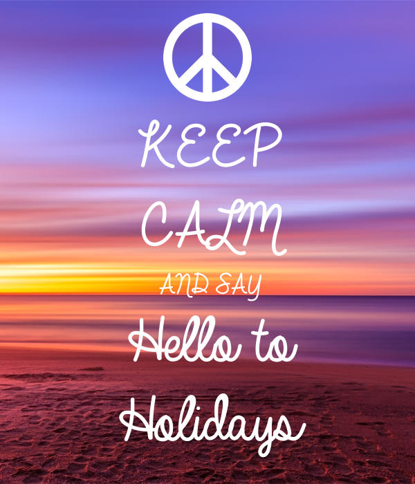 KEEP CALM AND SAY Hello to Holidays