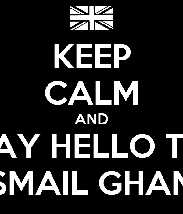 KEEP CALM AND SAY HELLO TO ISMAIL GHANI