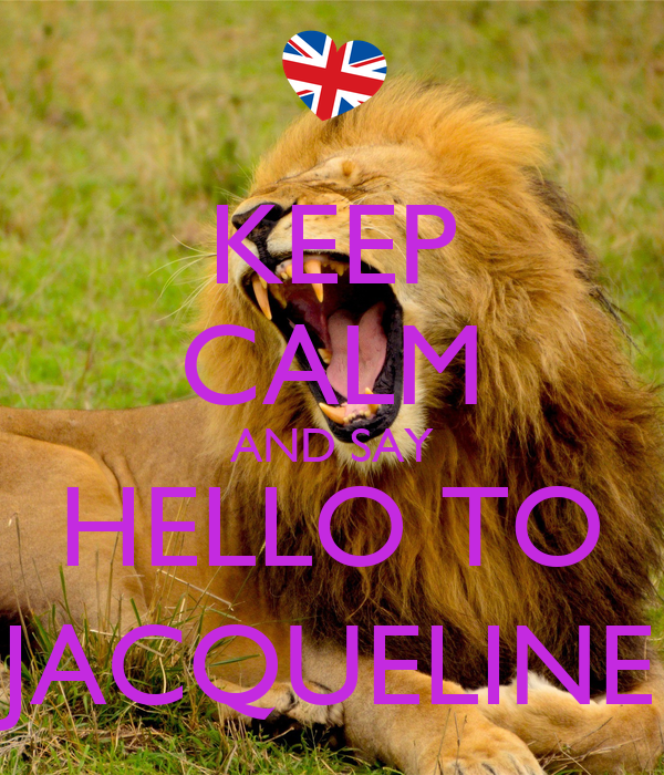 KEEP CALM AND SAY HELLO TO JACQUELINE