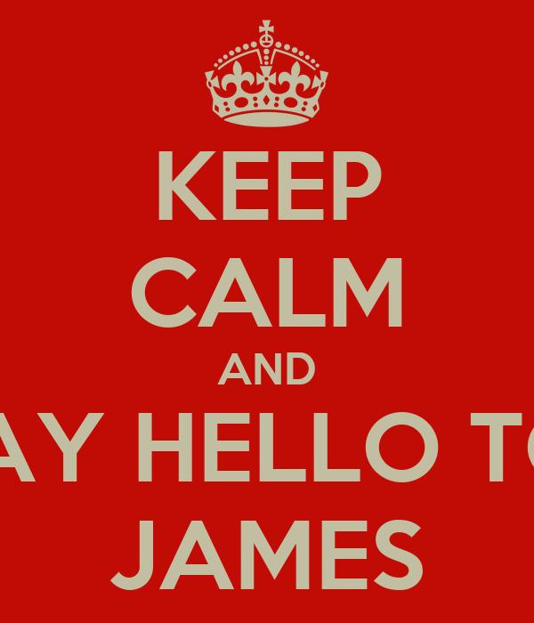 KEEP CALM AND SAY HELLO TO  JAMES