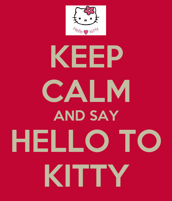 KEEP CALM AND SAY HELLO TO KITTY