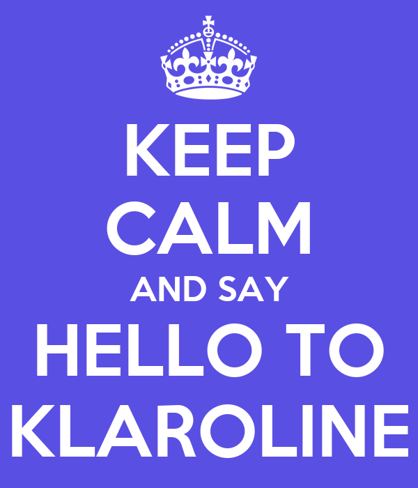 KEEP CALM AND SAY HELLO TO KLAROLINE
