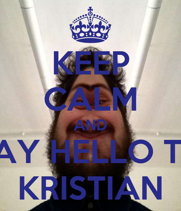 KEEP CALM AND SAY HELLO TO KRISTIAN