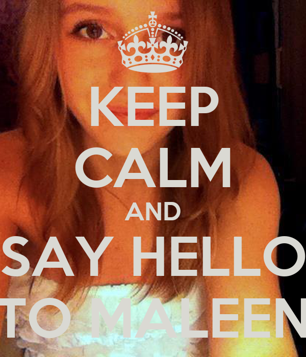 KEEP CALM AND SAY HELLO TO MALEEN
