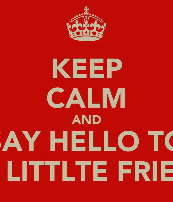 KEEP CALM AND SAY HELLO TO MY LITTLTE FRIEND