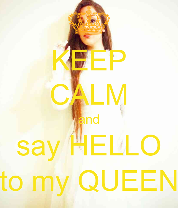 KEEP CALM and say HELLO to my QUEEN