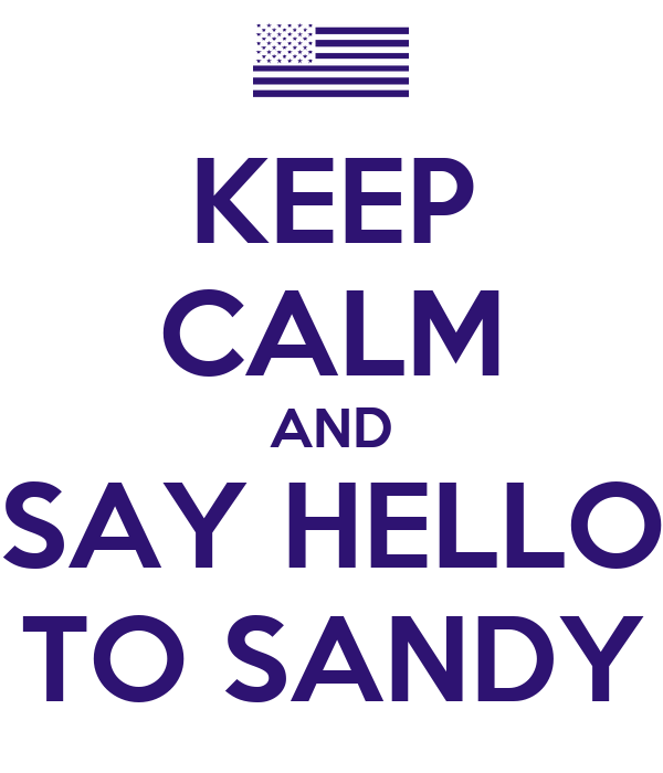 KEEP CALM AND SAY HELLO TO SANDY