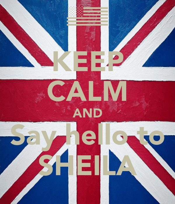 KEEP CALM AND Say hello to SHEILA