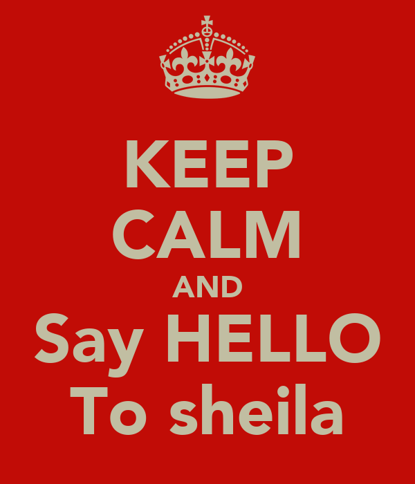KEEP CALM AND Say HELLO To sheila