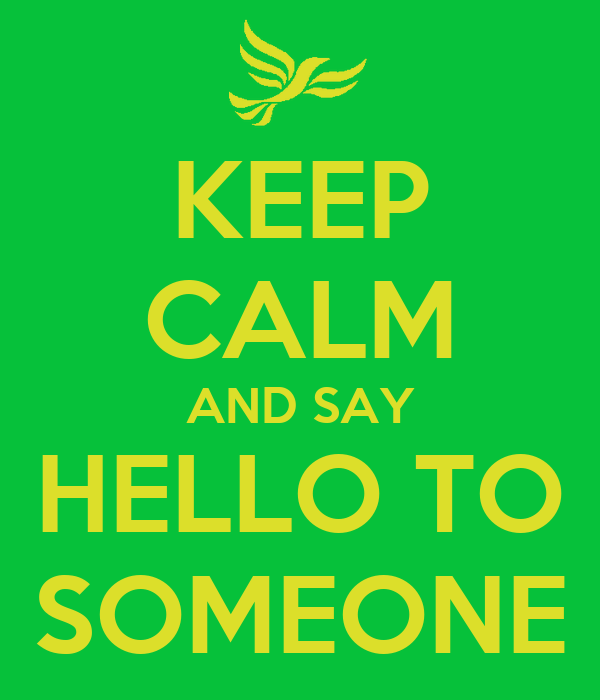 KEEP CALM AND SAY HELLO TO SOMEONE