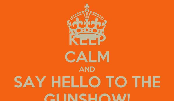 KEEP CALM AND SAY HELLO TO THE GUNSHOW!