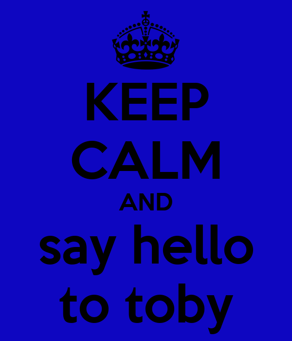 KEEP CALM AND say hello to toby