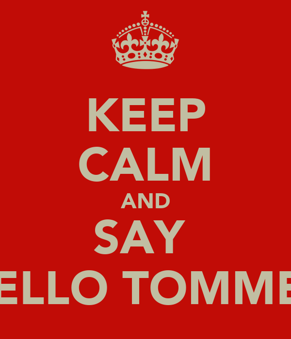 KEEP CALM AND SAY  HELLO TOMMEY