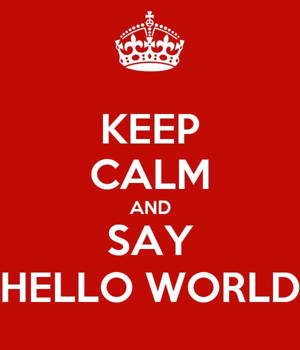 KEEP CALM AND SAY HELLO WORLD