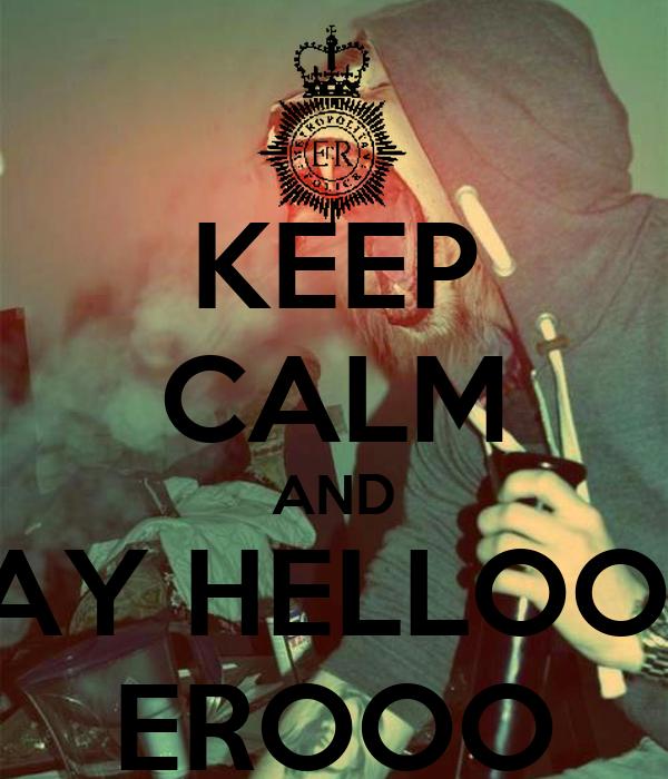 KEEP CALM AND SAY HELLOOO EROOO