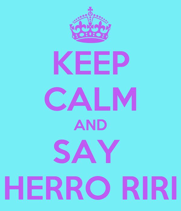 KEEP CALM AND SAY  HERRO RIRI