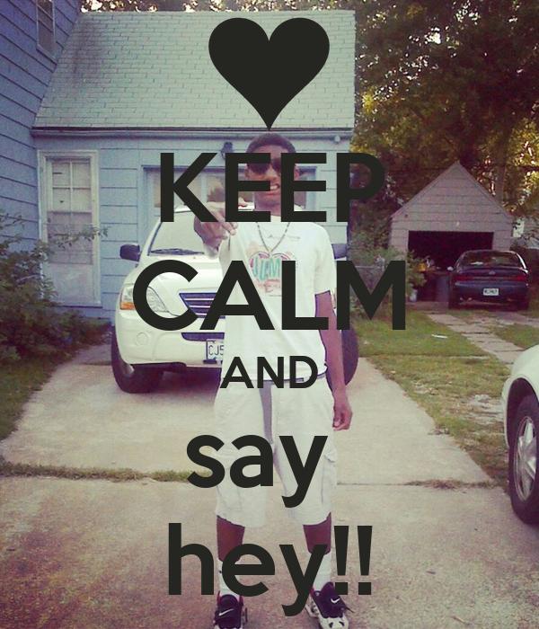 KEEP CALM AND say  hey!!