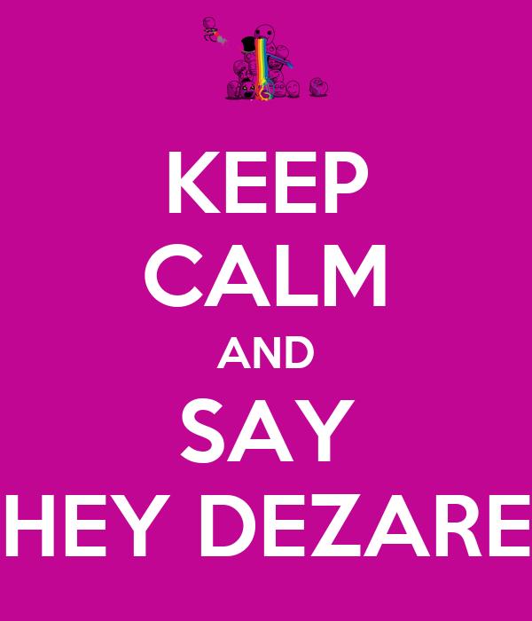 KEEP CALM AND SAY HEY DEZARE