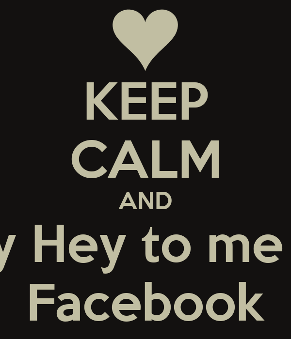 KEEP CALM AND Say Hey to me on Facebook