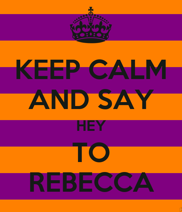 KEEP CALM AND SAY HEY TO REBECCA