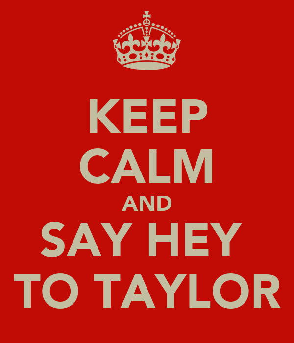 KEEP CALM AND SAY HEY  TO TAYLOR