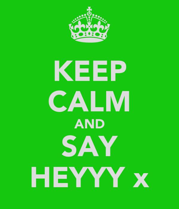 KEEP CALM AND SAY HEYYY x