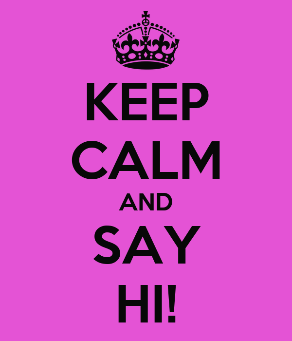 KEEP CALM AND SAY HI!