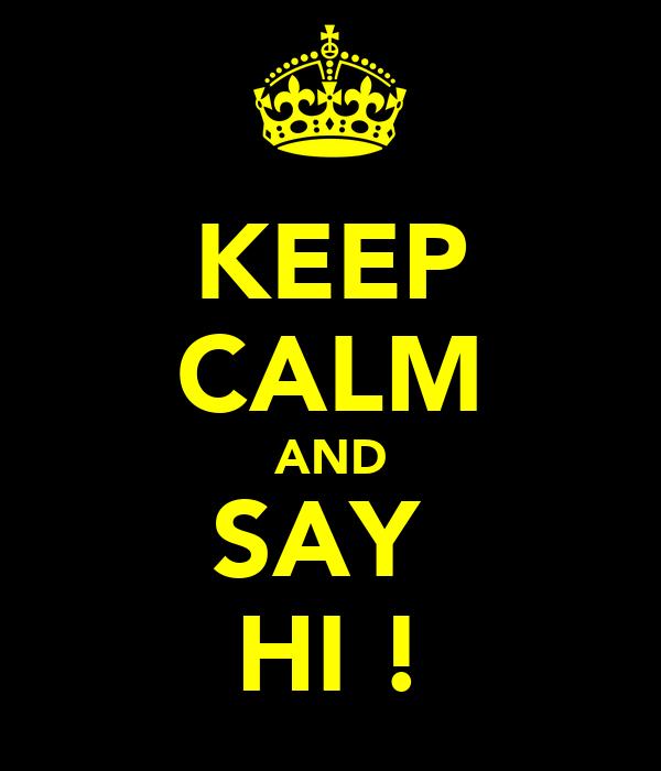 KEEP CALM AND SAY  HI !