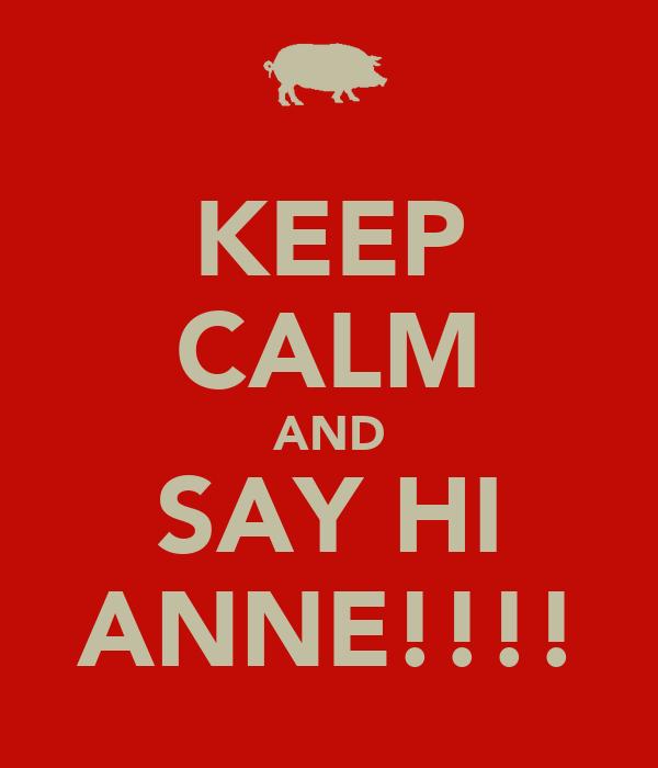 KEEP CALM AND SAY HI ANNE!!!!
