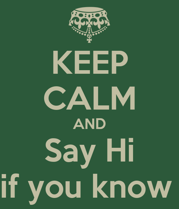 KEEP CALM AND Say Hi As if you know me