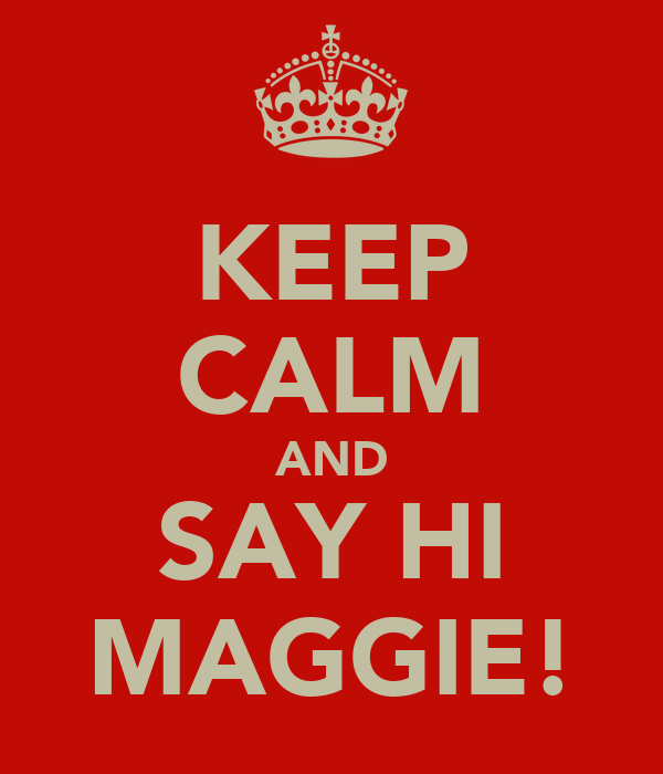 KEEP CALM AND SAY HI MAGGIE!