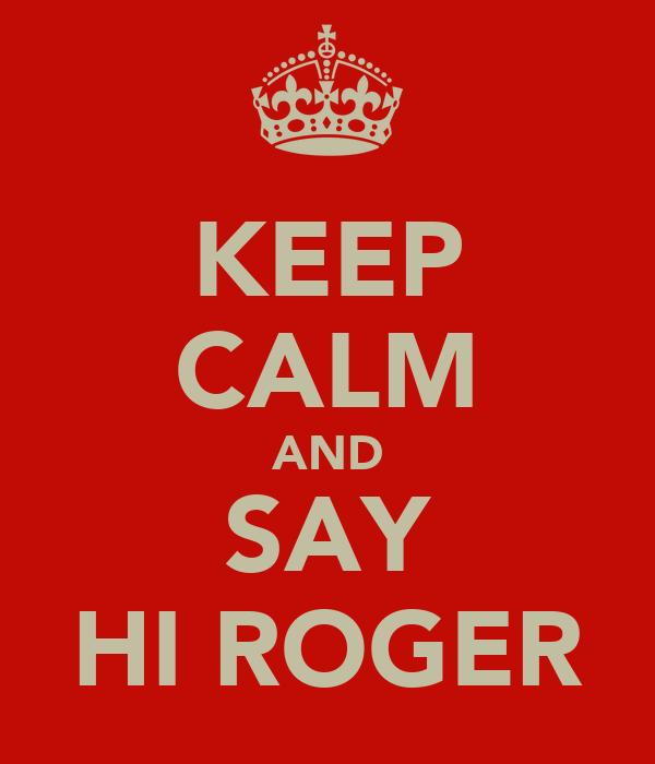 KEEP CALM AND SAY HI ROGER