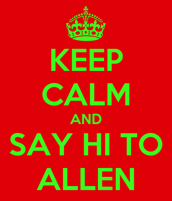 KEEP CALM AND SAY HI TO ALLEN