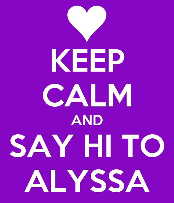KEEP CALM AND SAY HI TO ALYSSA