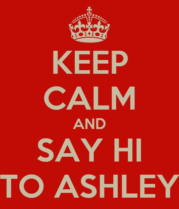 KEEP CALM AND SAY HI TO ASHLEY