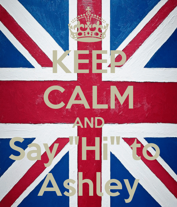 "KEEP CALM AND Say ""Hi"" to  Ashley"