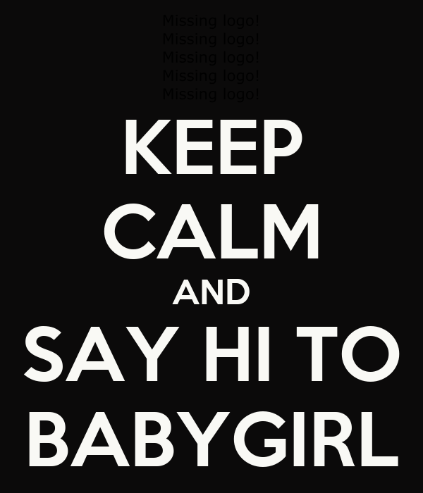 KEEP CALM AND SAY HI TO BABYGIRL