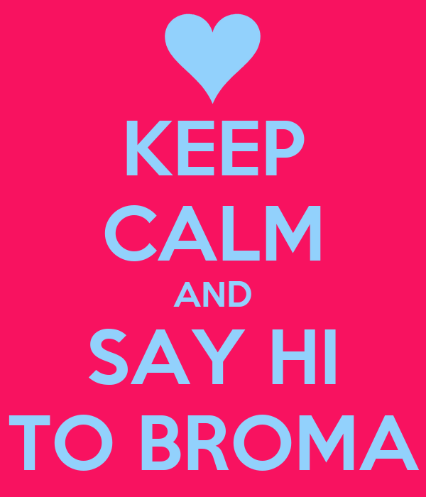 KEEP CALM AND SAY HI TO BROMA