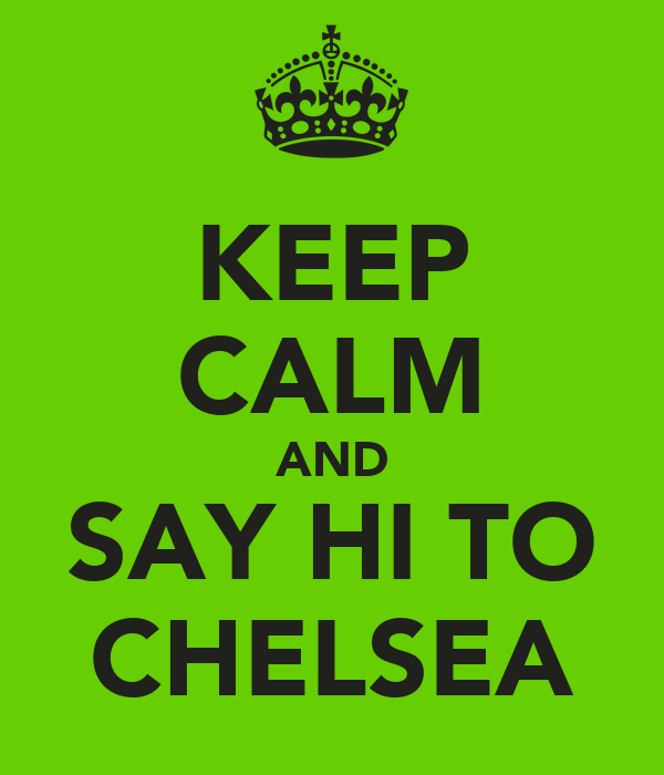 KEEP CALM AND SAY HI TO CHELSEA