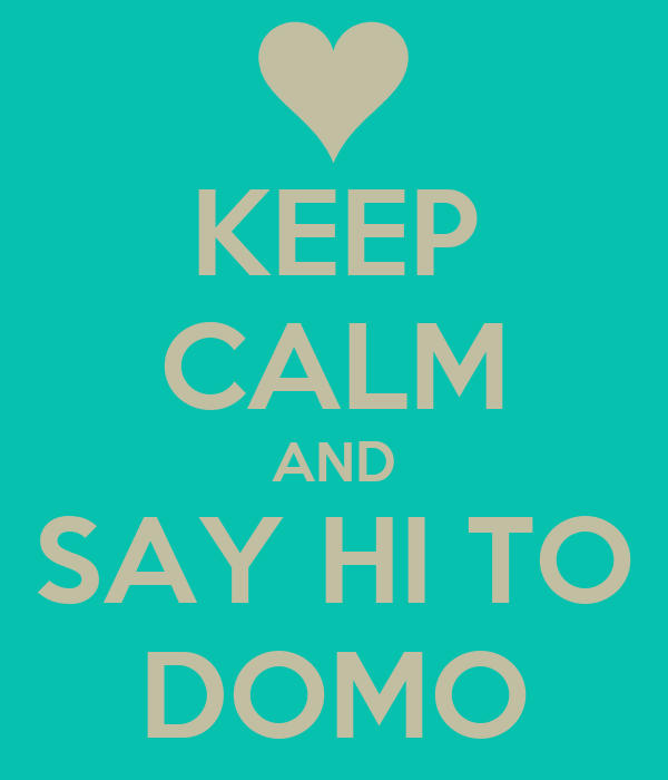 KEEP CALM AND SAY HI TO DOMO