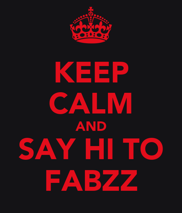 KEEP CALM AND SAY HI TO FABZZ